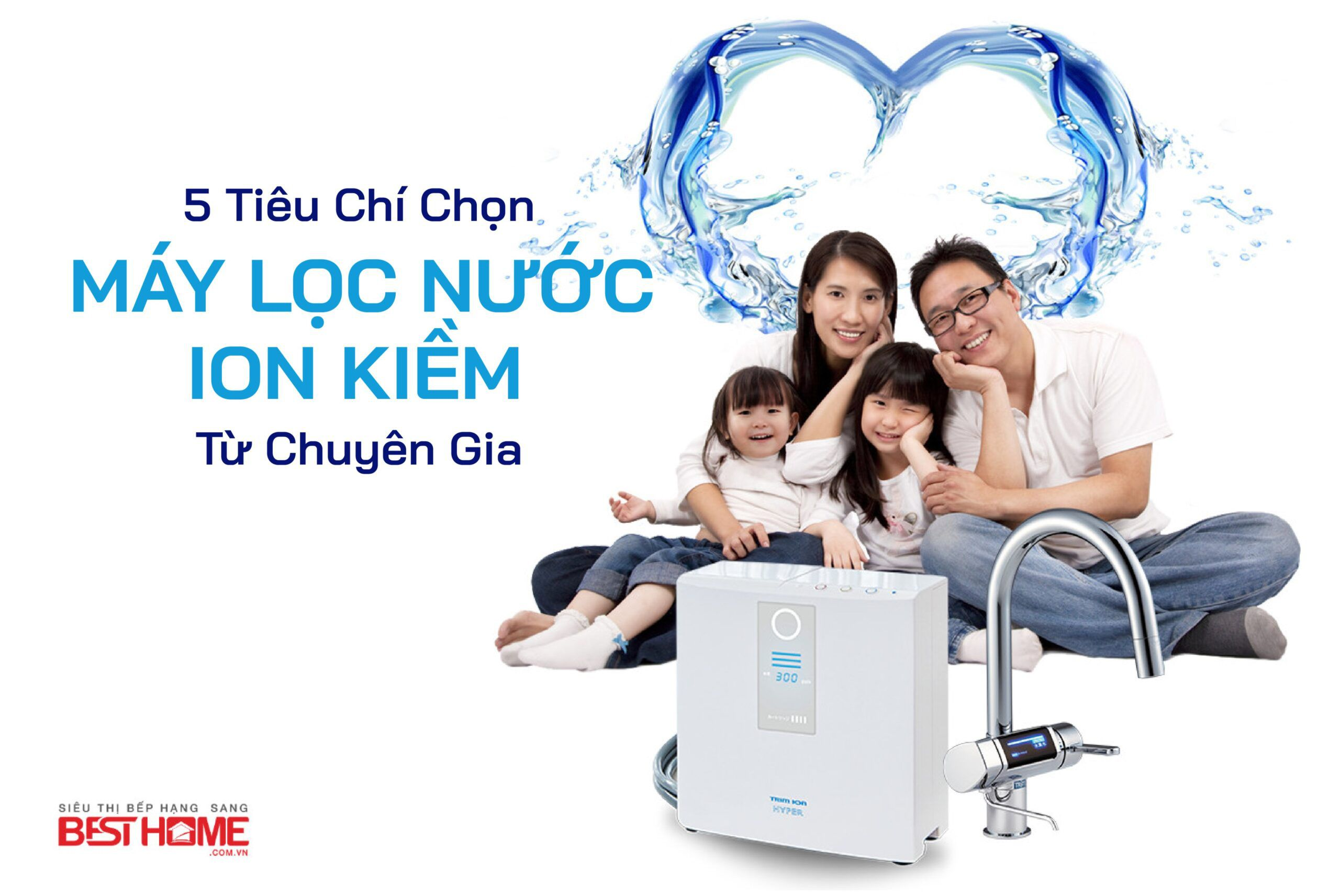 5 tiêu chí chọn máy lọc nước ion kiềm từ chuyên gia nhất định phải biết